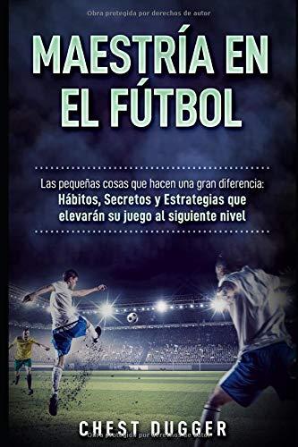 Maestría en el fútbol: Las pequeñas cosas que hacen una gran diferencia: Hábitos, Secretos y Estrategias que elevarán su juego al siguiente nivel