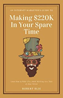 Internet Marketer's Guide to Making $220k a Year in Your Spare Time: Learn How to Make $5k a Week Working Less Than an Hour Online