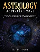 Astrology Activated 2021: Cutting Edge Insight Into the Ancient Art of Astrology (Understanding Zodiac Signs and Horoscopes)