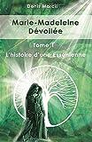 Marie-Madeleine Dévoilée - Tome 1 L'histoire d'une Essénienne