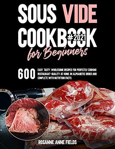 SOUS VIDE COOKBOOK FOR BEGINNERS#2021: 600 Easy, Tasty, Wholesome Recipes for Perfectly Cooking...
