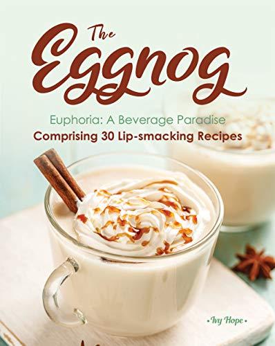 The Eggnog Euphoria: A Beverage Paradise Comprising 30 Lip-smacking Recipes (English Edition)