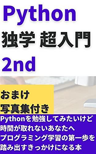 【プログラミング】 Python独学 超入門 2nd: Pythonをもう一歩踏み込んで学習していきたいあなたへ プログラミング副業で稼ぐシリーズ