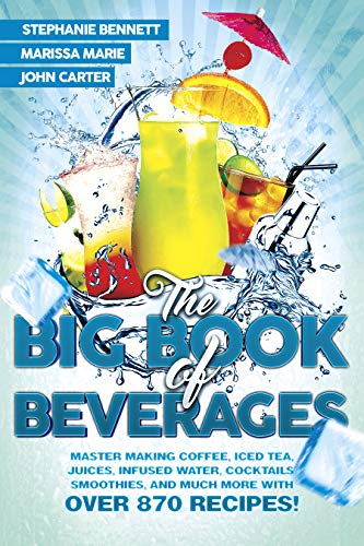 The Big Book of Beverages: Master Making Coffee, Iced Tea, Juices, Infused Water, Cocktails, Smoothies, and Much More with Over 870 Recipes! (Beverage Recipes 4)
