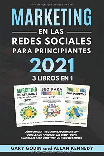 MARKETING EN LA REDES SOCIALES Para Principiantes 2021 3 LIBROS EN 1: Cómo convertirse en un experto en SEO y Google ADS, aprender las estrategias avanzadas para construir un negocio exitoso
