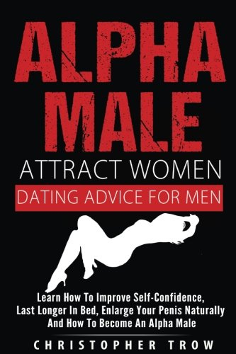 Alpha Male: Attract Women: Dating Advice For Men: How To Make Women Chase You An: Learn how to improve self-confidence, last longer in bed, enlarge your penis naturally and how to become an alpha male