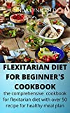 FLEXITARIAN DIET FOR BEGINNER;S COOKBOOK: the comprehensive cookbook for flexitarian diet and Mouthwatering, Healthy and Easy Recipes to Delight Your daily meal plan (English Edition)