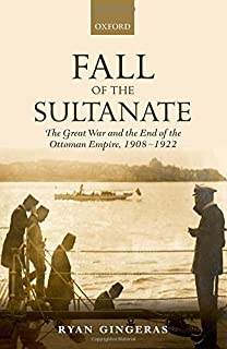 Fall of the Sultanate: The Great War and the End of the Ottoman Empire 1908-1922 (The Greater War)