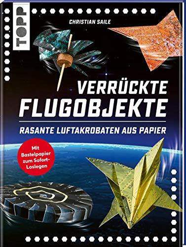 Verrückte Flugobjekte. Rasante Luftakrobaten aus Papier.: Papierflieger und Flugobjekte für Kunstflug und Langstrecke. Mit Faltblättern zum Heraustrennen