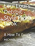 Loui Loui's Detroit Style Pizza Book: A How To Guide