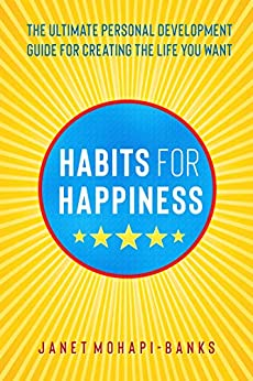 Habits for Happiness: The Ultimate Personal Development Guide For Creating The Life You Want by [Janet Mohapi-Banks]