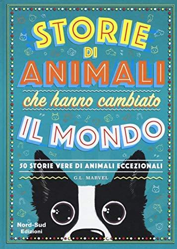 Storie di animali che hanno cambiato il mondo. 50 storie vere di animali eccezionali