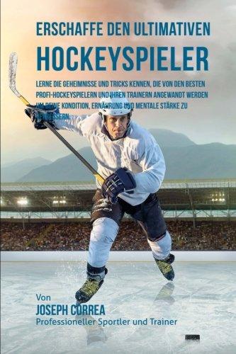 Erschaffe den ultimativen Hockeyspieler: Lerne die Geheimnisse und Tricks kennen, die von den besten Profi-Hockeyspielern und ihren Trainern angewandt ... Ernahrung und mentale Starke zu verbessern