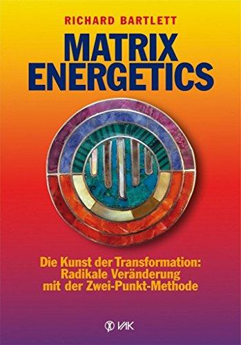 Matrix Energetics: Die Kunst der Transformation: Radikale Veränderung mit der Zwei-Punkt-Methode