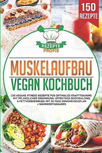 Muskelaufbau Vegan Kochbuch: 150 vegane Fitness Rezepte für optimales Krafttraining mit pflanzlicher Ernährung. Effektives Bodybuilding & Fettverbrennung mit 30 Tage Ernährungsplan + Nährwertangaben