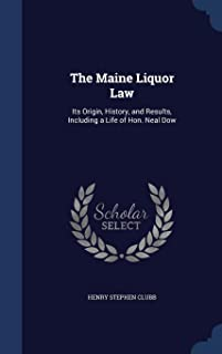 The Maine Liquor Law: Its Origin, History, and Results, Including a Life of Hon. Neal Dow