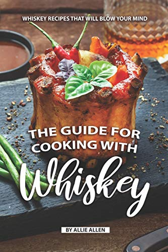 The Guide for Cooking with Whiskey: Whiskey Recipes That Will Blow Your Mind