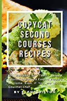 Copycat Second Courses Recipes: 55 Recipes of Tasty Second Courses, Quick and Easy to Prepare at Home Even if You are not a Gourmet Chef