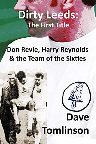 Dirty Leeds: The First Title: Don Revie, Harry Reynolds and the Team of the Sixties *** Number 1 Book ***