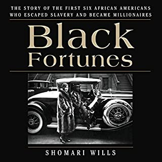 Black Fortunes     The Story of the First Six African Americans Who Escaped Slavery and Became Millionaires              By:                                                                                                                                 Shomari Wills                               Narrated by:                                                                                                                                 Ron Butler                      Length: 6 hrs and 51 mins     646 ratings     Overall 4.8