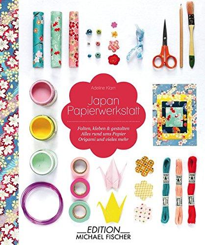 Japan Papierwerkstatt: Falten, kleben und gestalten – Alles rund ums Papier – Origami und vieles mehr