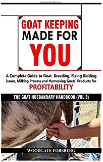 GOAT KEEPING MADE FOR YOU: A COMPLETE GUIDE TO GOAT BREEDING, FIXING KIDDING ISSUES, MILKING PROCESS, AND HARNESSING GOATS' PRODUCTS FOR PROFITABILITY (The Goat Husbandry Handbook)