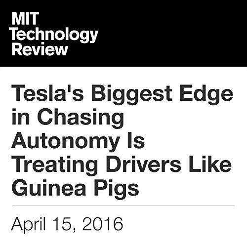 Tesla's Biggest Edge in Chasing Autonomy Is Treating Drivers Like Guinea Pigs audiobook cover art