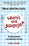 Never Mind the Sizzle...Where's the Sausage?: Branding based on substance not spin (English Edition)
