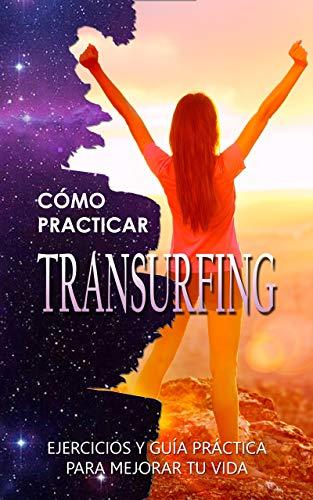 CÓMO PRACTICAR TRANSURFING: EJERCICIOS Y GUÍA PRÁCTICA PARA MEJORAR TU VIDA: Libro explicativo y con actividades y meditaciones prácticas para aprender a usar esta técnica de física cuántica