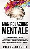 Manipolazione Mentale: La Guida Esclusiva che Rivela le 6 Segrete Armi di Persuasione per ...