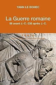 La Guerre romaine. 58 avant J.-C.-235 après J.-C. par Yann Le Bohec