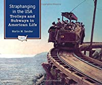 Straphanging in the U.S.A: Trolleys and Subways in American Life (Transportation in America)