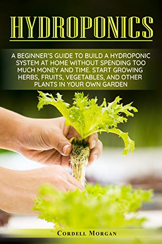 Hydroponics: A Beginner's Guide to Build a Hydroponic System at Home without Spending Too Much Money and Time. Start Growing Herbs, Fruits, Vegetables, ... Plants in your Own Garden. (English Edition)
