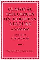 Classical Influences on European Culture A.D. 500-1500 by R. R. Bolgar(2009-08-06)