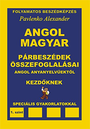 ANGOL-MAGYAR PÁRBESZÉDEK ÉS ÖSSZEFOGLALÁSAIK angol anyanyelvűektől KEZDÖ- ALAPFOKÚ SZINT (English-Hungarian, Dialogues and Summaries, Upper-Elementary ... Fluency Practice Book 2) (English Edition)