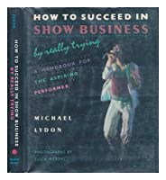 How to Succeed in Show Business by Really Trying: Handbook for the Aspiring Performer 0396085423 Book Cover