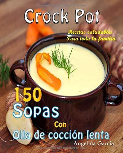 Crock Pot 150 Sopas Con Olla de cocción lenta: Recetas saludables Para toda la familia