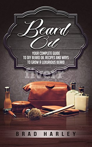 Beard Oil: Your Complete Guide To DIY Beard Oil Recipes And Ways To Grow A Luxurious Beard
