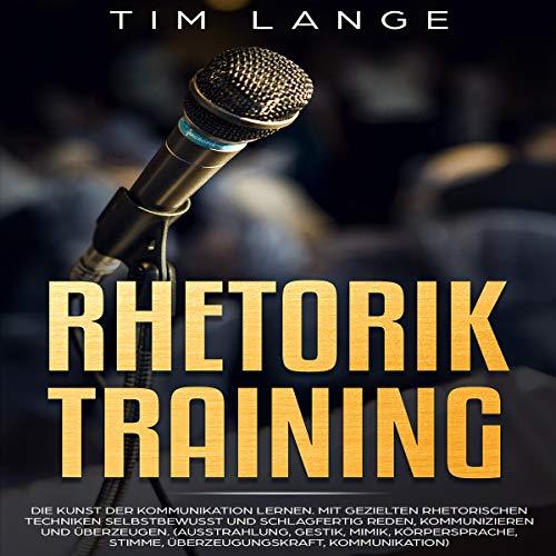 Rhetorik Training: Die Kunst der Kommunikation lernen. Mit gezielten rhetorischen Techniken selbstbewusst und schlagfertig Reden, Kommunizieren und ... Gestik, Mimik, Körperspra