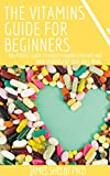THE VITAMINS GUIDE FOR BEGINNERS: The Perfect Guide To Understanding Vitamins And Their Benefits For...