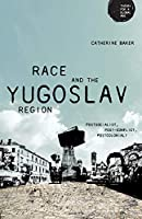 Race and the Yugoslav Region: Postsocialist, Post-conflict, Postcolonial? (Theory for a Global Age)