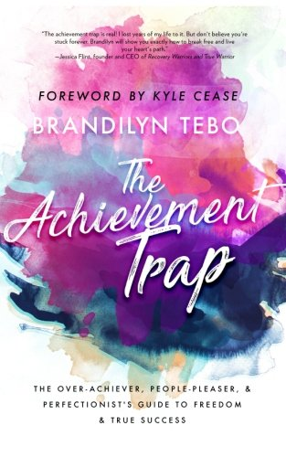 The Achievement Trap: The Over-Achiever, People-Pleaser, and Perfectionist's Guide to Freedom and True Success