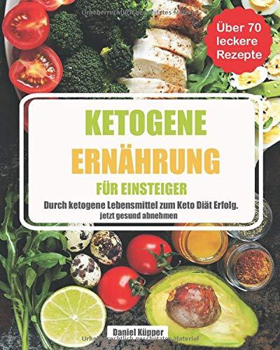 Ketogene Ernährung für Einsteiger: durch ketogene Lebensmittel zum Keto Diät Erfolg - jetzt gesund abnehmen