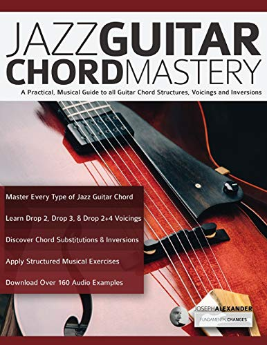 Jazz Guitar Chord Mastery: A practical, musical guide to all guitar chord structures, voicings and inversions (play jazz guitar)