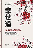 Shiawase-dô: Los 15 principios japoneses hacia una vida plena y feliz (Autoayuda y superación)