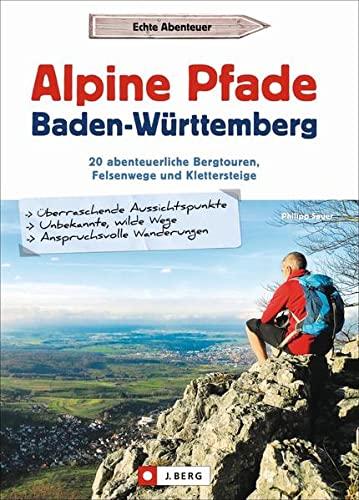 Alpine Pfade Baden-Württemberg: 20 abenteuerliche Bergtouren, Felsenwege und Klettersteige