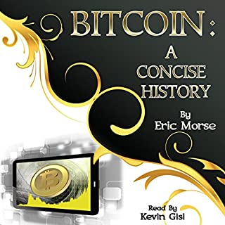 Bitcoin     A Concise History              By:                                                                                                                                 Eric Morse                               Narrated by:                                                                                                                                 Kevin Gisi                      Length: 1 hr and 18 mins     10 ratings     Overall 4.8