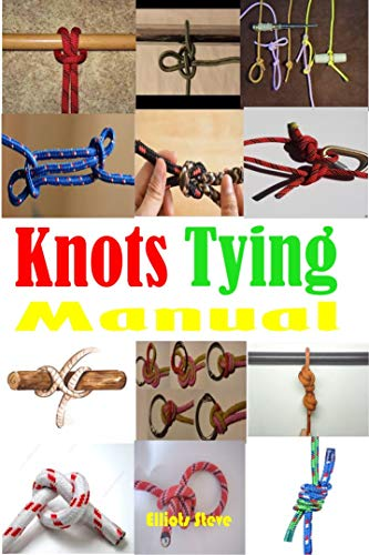 Knots Tying Manual: Step By Step Guide To Knots Tying: Stopper Knot, Bowline, Double Bowline Climbing Knot, Figure Of 8 Climbing Knot, Square, Fishing, And Much More