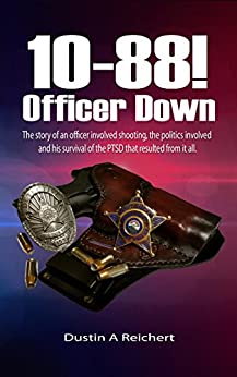 10-88! OFFICER DOWN: The story of an officer involved shooting, politics, and his survival of Post-Traumatic Stress Disorder by [Dustin Reichert]