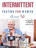 Intermittent Fasting For Women Over 50: The guide to accelerate weight loss
